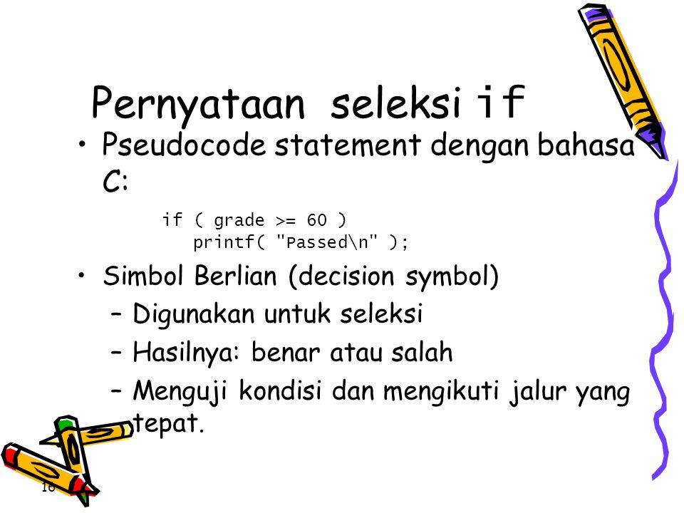 Pernyataan seleksi if •Pseudocode statement dengan bahasa C: if ( grade >= 60 ) printf(