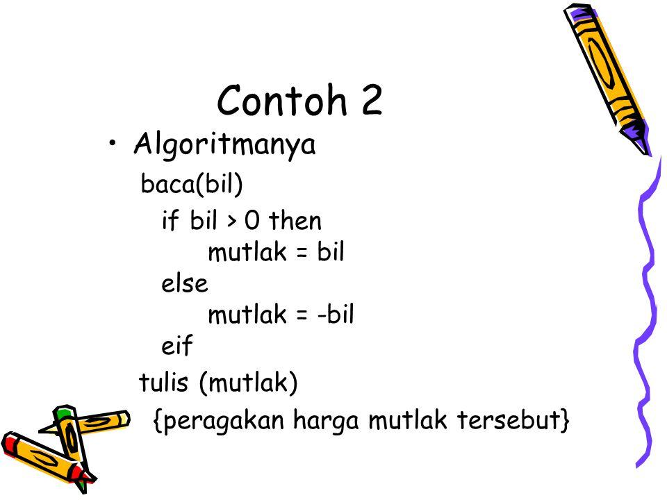 Contoh 2 •Algoritmanya baca(bil) if bil > 0 then mutlak = bil else mutlak = -bil eif tulis (mutlak) {peragakan harga mutlak tersebut}