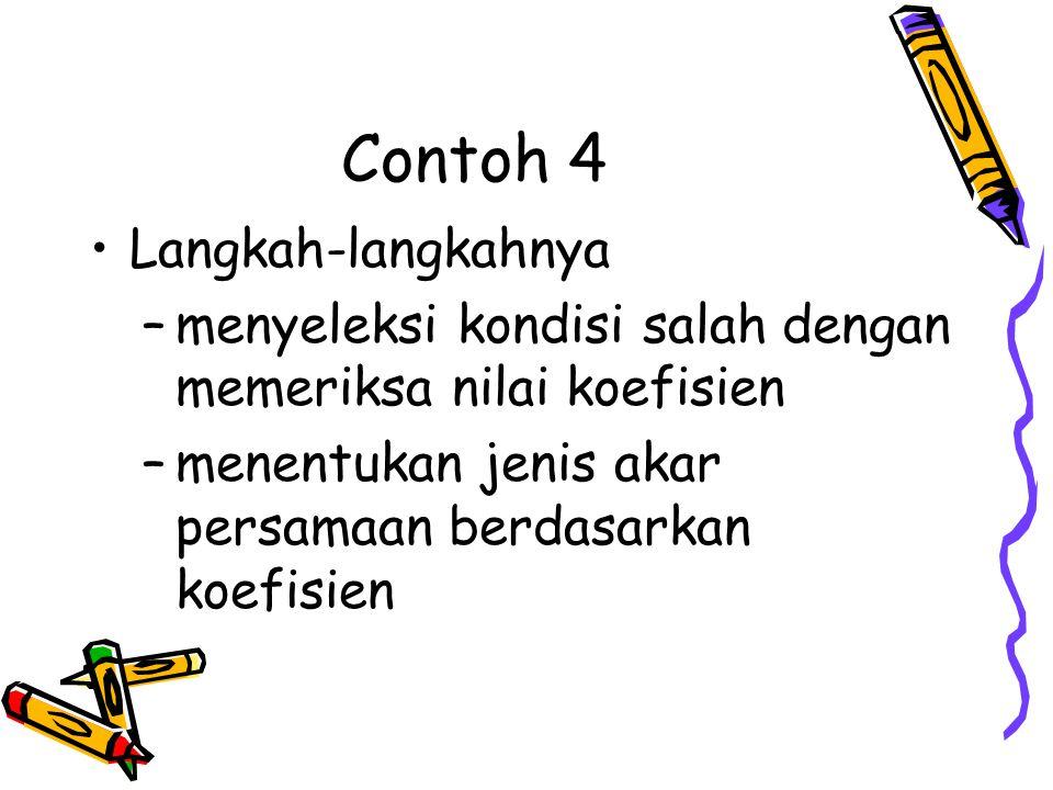 Contoh 4 •Langkah-langkahnya –menyeleksi kondisi salah dengan memeriksa nilai koefisien –menentukan jenis akar persamaan berdasarkan koefisien