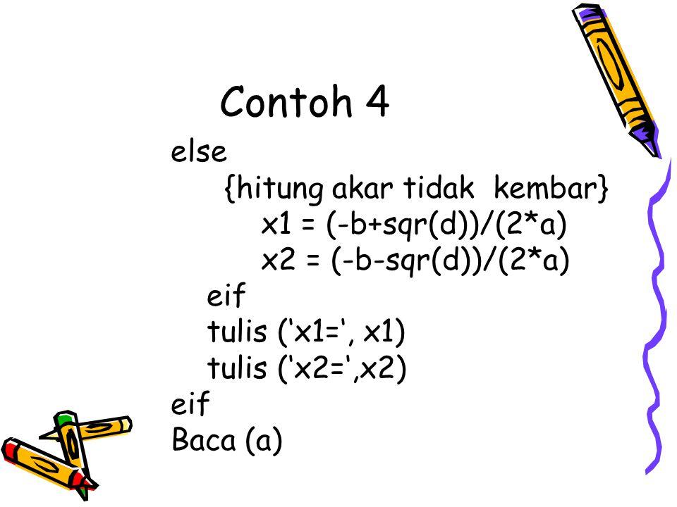 Contoh 4 else {hitung akar tidak kembar} x1 = (-b+sqr(d))/(2*a) x2 = (-b-sqr(d))/(2*a) eif tulis ('x1=', x1) tulis ('x2=',x2) eif Baca (a)