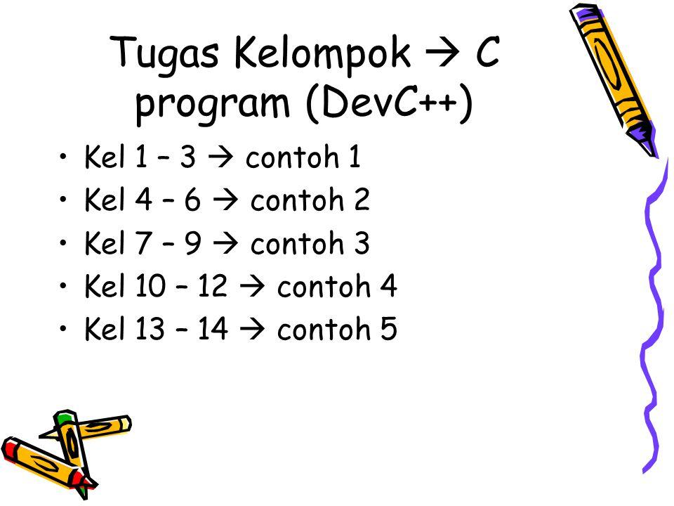 Tugas Kelompok  C program (DevC++) •Kel 1 – 3  contoh 1 •Kel 4 – 6  contoh 2 •Kel 7 – 9  contoh 3 •Kel 10 – 12  contoh 4 •Kel 13 – 14  contoh 5