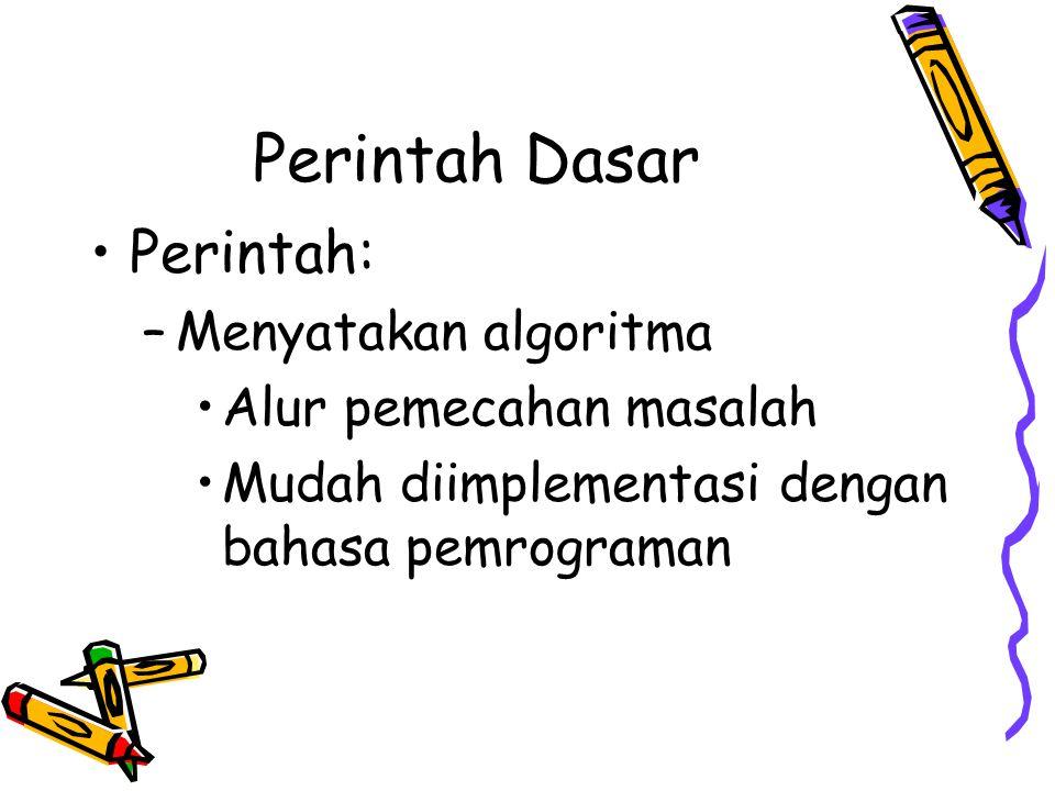Perintah Dasar •Perintah: –Menyatakan algoritma •Alur pemecahan masalah •Mudah diimplementasi dengan bahasa pemrograman