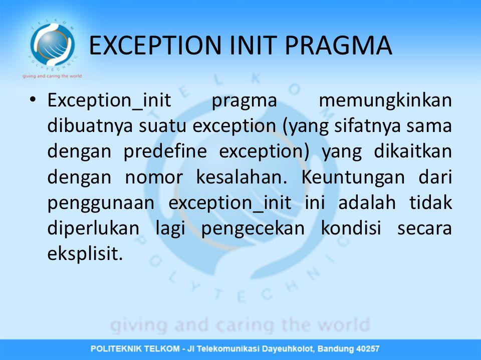 EXCEPTION INIT PRAGMA • Exception_init pragma memungkinkan dibuatnya suatu exception (yang sifatnya sama dengan predefine exception) yang dikaitkan de