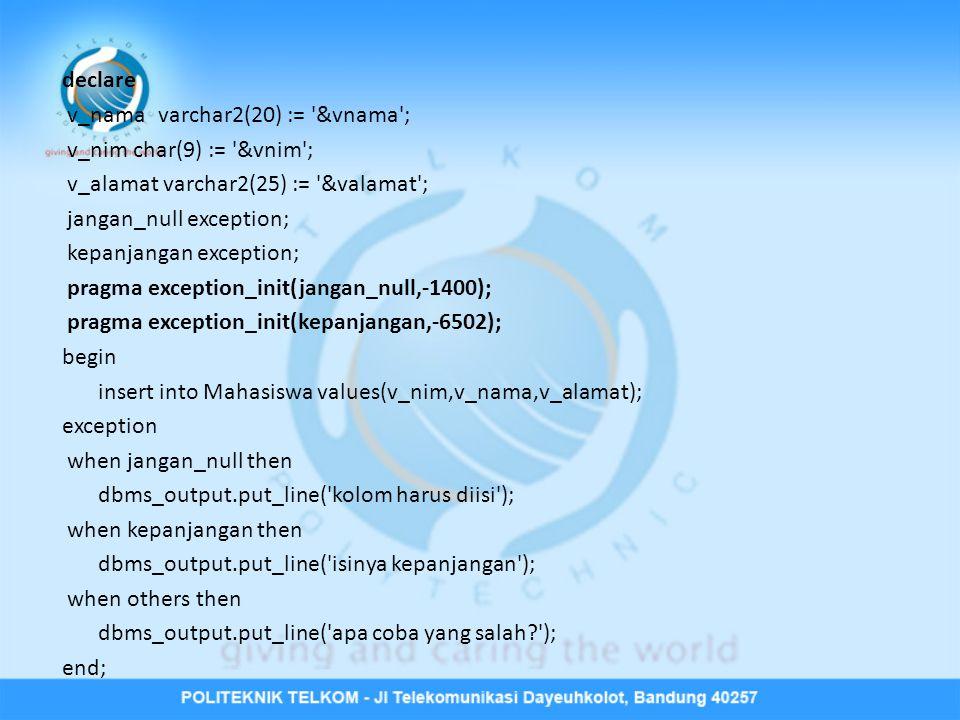 declare v_namavarchar2(20) := '&vnama'; v_nim char(9) := '&vnim'; v_alamat varchar2(25) := '&valamat'; jangan_null exception; kepanjangan exception; p