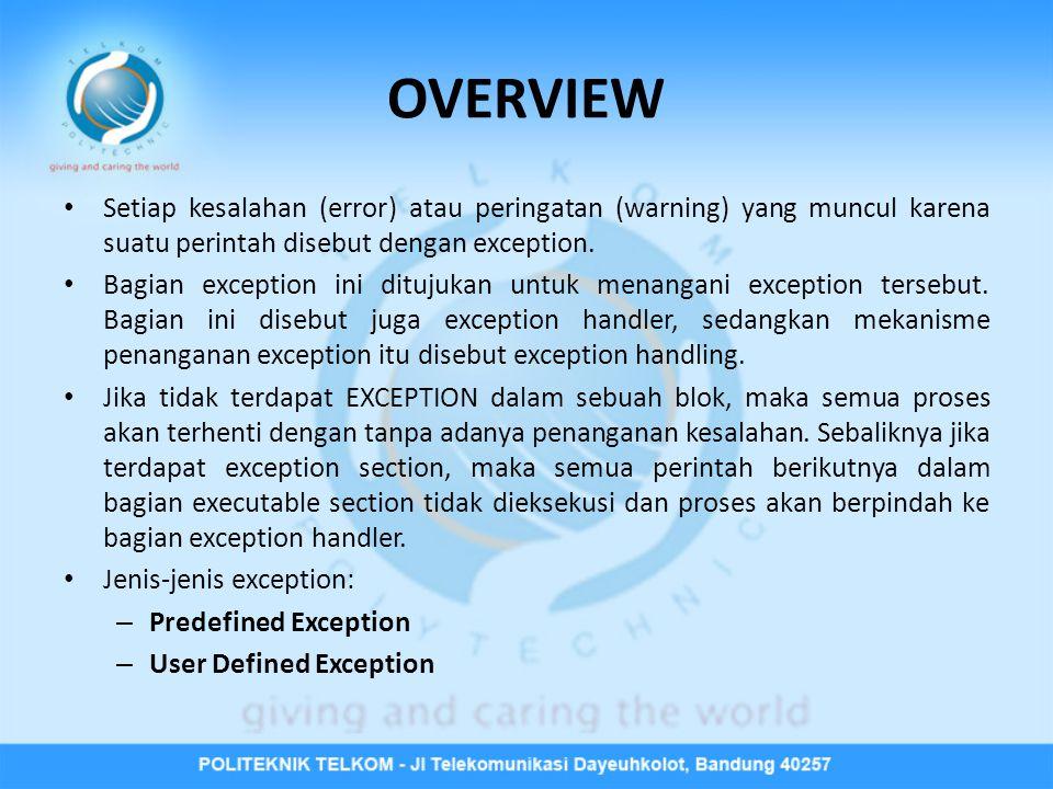 OVERVIEW • Setiap kesalahan (error) atau peringatan (warning) yang muncul karena suatu perintah disebut dengan exception. • Bagian exception ini dituj