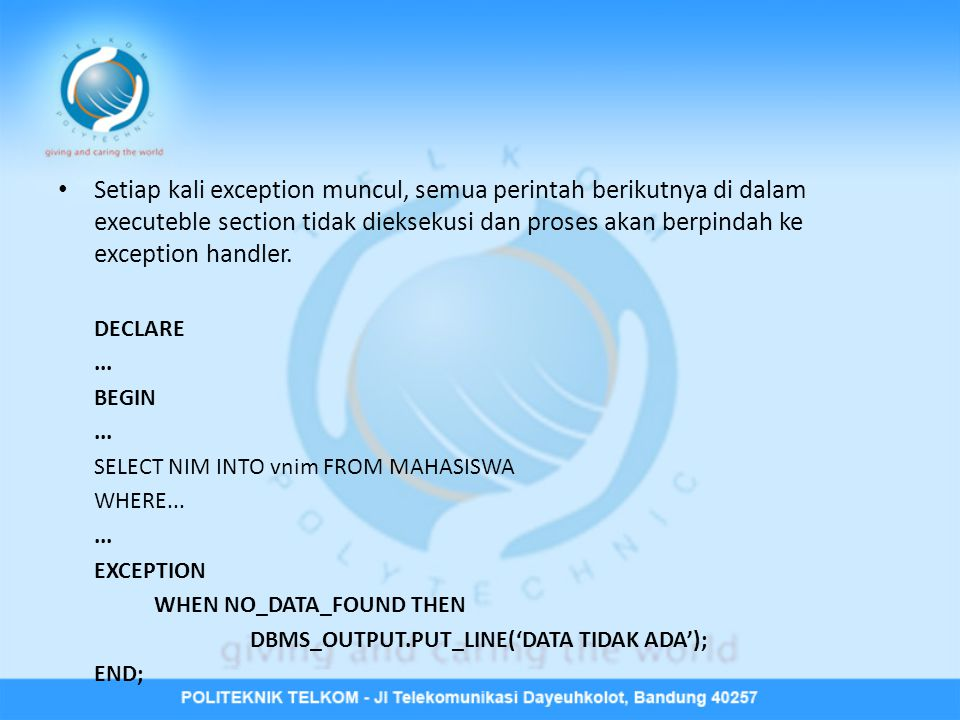 Bentuk Umum Exception EXCEPTION WHEN exception_1 [OR exception_2 [OR...]] THEN Statement-statement [ WHEN exception_a [OR exception_b [OR...]] THEN Statement-statement ]...