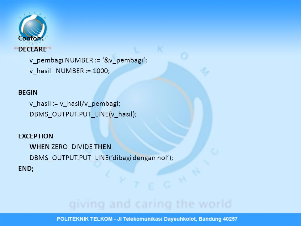 Contoh: DECLARE v_pembagi NUMBER := '&v_pembagi'; v_hasil NUMBER := 1000; BEGIN v_hasil := v_hasil/v_pembagi; DBMS_OUTPUT.PUT_LINE(v_hasil); EXCEPTION