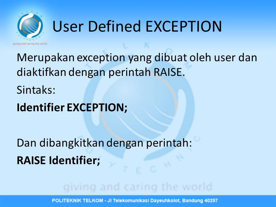 User Defined EXCEPTION Merupakan exception yang dibuat oleh user dan diaktifkan dengan perintah RAISE. Sintaks: Identifier EXCEPTION; Dan dibangkitkan