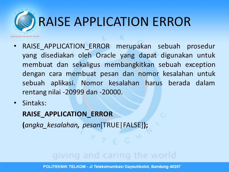 Begin Insert into mahasiswa(nim, nama, alamat) Values( 30108001 , jammie , pga ); Exception When DUP_VAL_ON_INDEX then Raise_application_error (-20000, nim mahasiswa harus unik ); End;