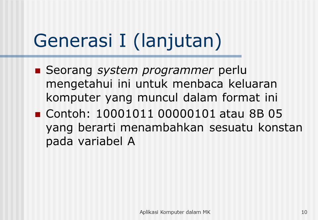 Aplikasi Komputer dalam MK10 Generasi I (lanjutan)  Seorang system programmer perlu mengetahui ini untuk menbaca keluaran komputer yang muncul dalam format ini  Contoh: 10001011 00000101 atau 8B 05 yang berarti menambahkan sesuatu konstan pada variabel A