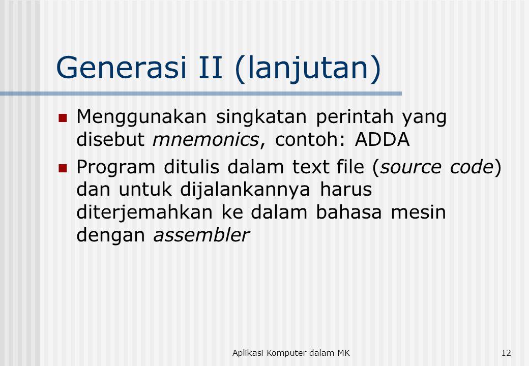 Aplikasi Komputer dalam MK12 Generasi II (lanjutan)  Menggunakan singkatan perintah yang disebut mnemonics, contoh: ADDA  Program ditulis dalam text file (source code) dan untuk dijalankannya harus diterjemahkan ke dalam bahasa mesin dengan assembler