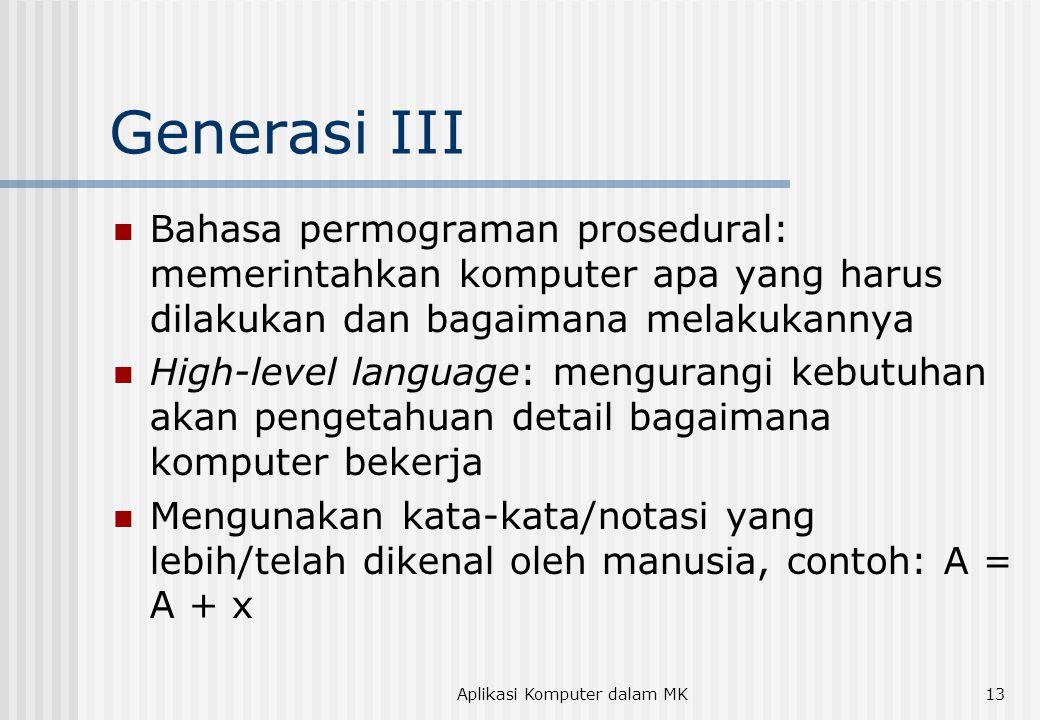 Aplikasi Komputer dalam MK13 Generasi III  Bahasa permograman prosedural: memerintahkan komputer apa yang harus dilakukan dan bagaimana melakukannya  High-level language: mengurangi kebutuhan akan pengetahuan detail bagaimana komputer bekerja  Mengunakan kata-kata/notasi yang lebih/telah dikenal oleh manusia, contoh: A = A + x