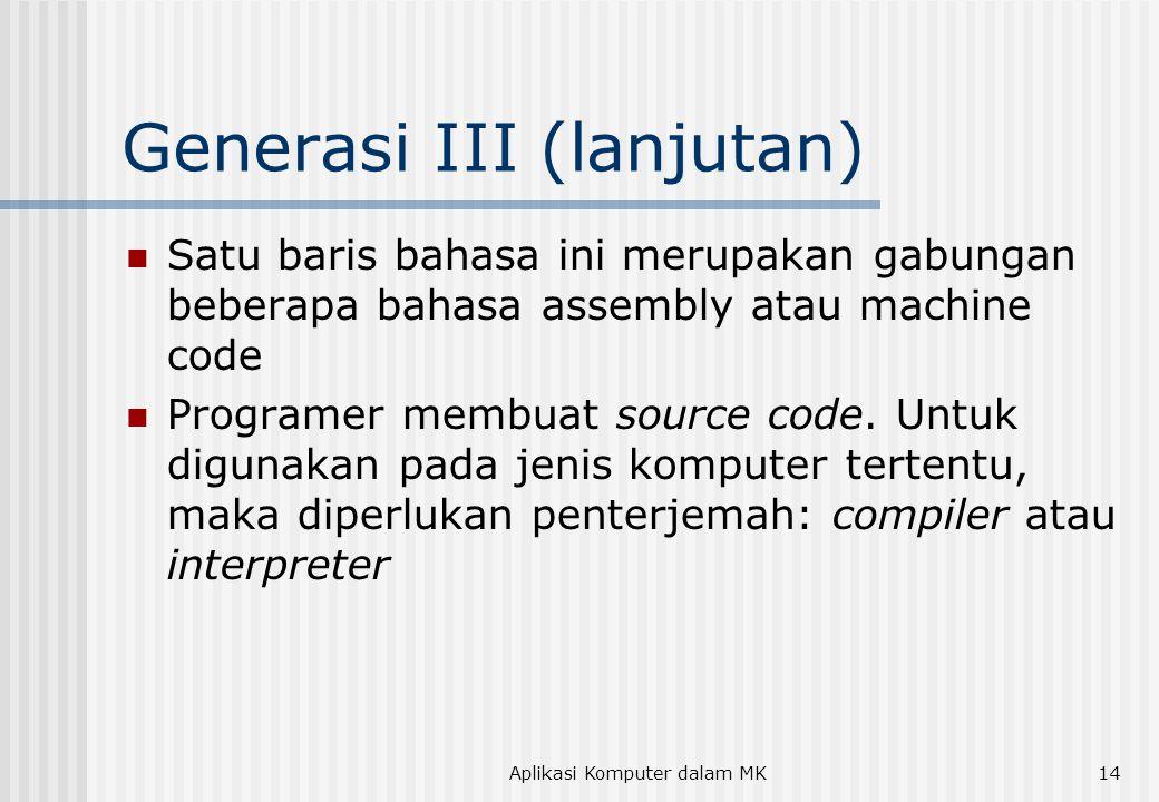 Aplikasi Komputer dalam MK14 Generasi III (lanjutan)  Satu baris bahasa ini merupakan gabungan beberapa bahasa assembly atau machine code  Programer membuat source code.