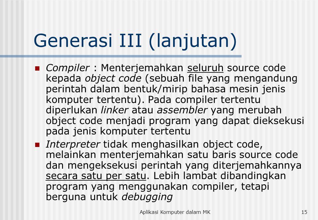 Aplikasi Komputer dalam MK15 Generasi III (lanjutan)  Compiler : Menterjemahkan seluruh source code kepada object code (sebuah file yang mengandung perintah dalam bentuk/mirip bahasa mesin jenis komputer tertentu).