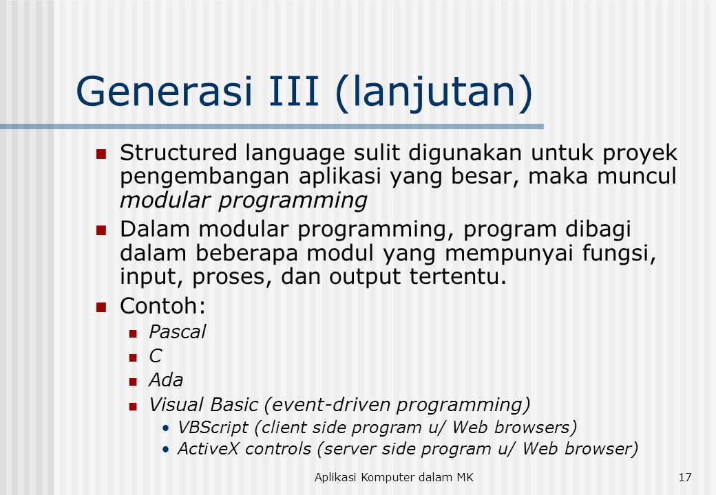Aplikasi Komputer dalam MK17 Generasi III (lanjutan)  Structured language sulit digunakan untuk proyek pengembangan aplikasi yang besar, maka muncul modular programming  Dalam modular programming, program dibagi dalam beberapa modul yang mempunyai fungsi, input, proses, dan output tertentu.