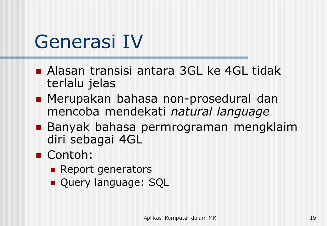 Aplikasi Komputer dalam MK19 Generasi IV  Alasan transisi antara 3GL ke 4GL tidak terlalu jelas  Merupakan bahasa non-prosedural dan mencoba mendekati natural language  Banyak bahasa permrograman mengklaim diri sebagai 4GL  Contoh:  Report generators  Query language: SQL