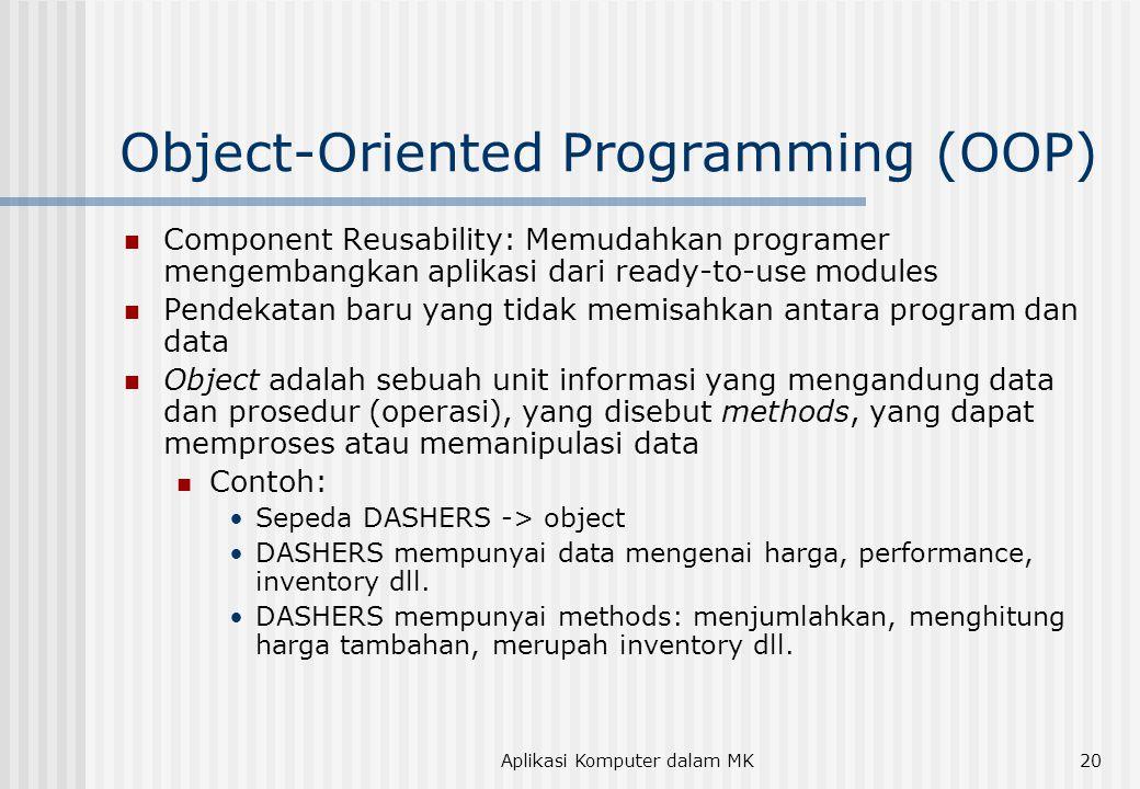 Aplikasi Komputer dalam MK20 Object-Oriented Programming (OOP)  Component Reusability: Memudahkan programer mengembangkan aplikasi dari ready-to-use modules  Pendekatan baru yang tidak memisahkan antara program dan data  Object adalah sebuah unit informasi yang mengandung data dan prosedur (operasi), yang disebut methods, yang dapat memproses atau memanipulasi data  Contoh: •Sepeda DASHERS -> object •DASHERS mempunyai data mengenai harga, performance, inventory dll.