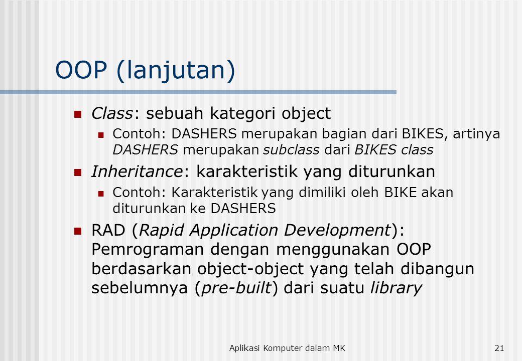 Aplikasi Komputer dalam MK21 OOP (lanjutan)  Class: sebuah kategori object  Contoh: DASHERS merupakan bagian dari BIKES, artinya DASHERS merupakan subclass dari BIKES class  Inheritance: karakteristik yang diturunkan  Contoh: Karakteristik yang dimiliki oleh BIKE akan diturunkan ke DASHERS  RAD (Rapid Application Development): Pemrograman dengan menggunakan OOP berdasarkan object-object yang telah dibangun sebelumnya (pre-built) dari suatu library