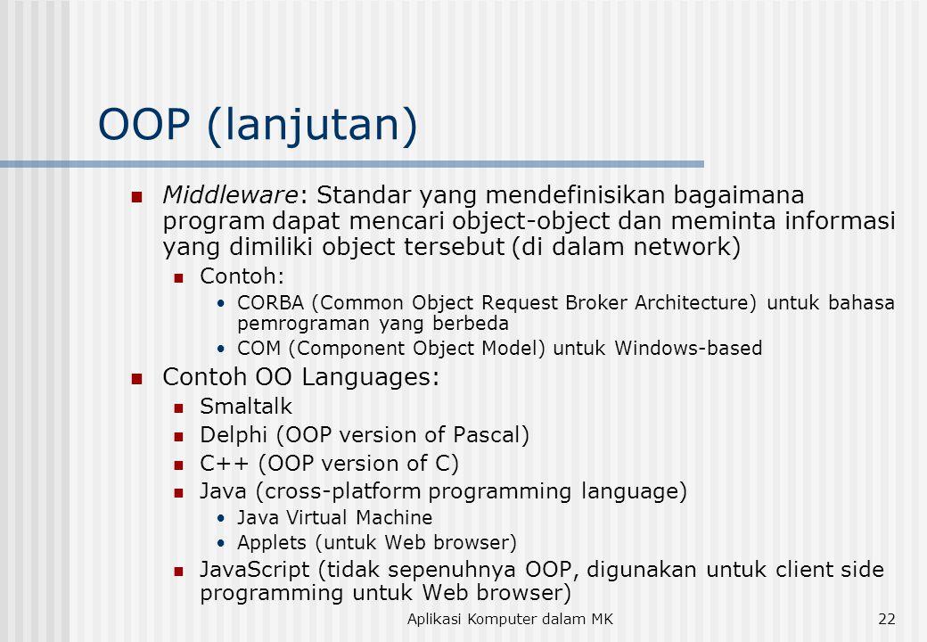 Aplikasi Komputer dalam MK22 OOP (lanjutan)  Middleware: Standar yang mendefinisikan bagaimana program dapat mencari object-object dan meminta informasi yang dimiliki object tersebut (di dalam network)  Contoh: •CORBA (Common Object Request Broker Architecture) untuk bahasa pemrograman yang berbeda •COM (Component Object Model) untuk Windows-based  Contoh OO Languages:  Smaltalk  Delphi (OOP version of Pascal)  C++ (OOP version of C)  Java (cross-platform programming language) •Java Virtual Machine •Applets (untuk Web browser)  JavaScript (tidak sepenuhnya OOP, digunakan untuk client side programming untuk Web browser)