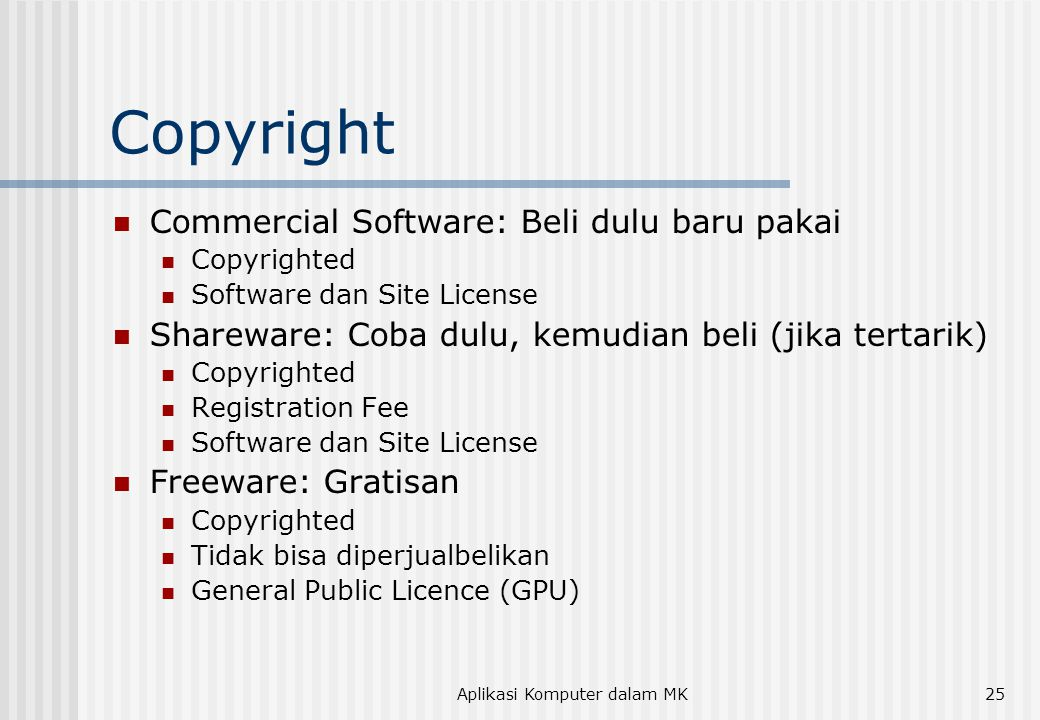 Aplikasi Komputer dalam MK25 Copyright  Commercial Software: Beli dulu baru pakai  Copyrighted  Software dan Site License  Shareware: Coba dulu, kemudian beli (jika tertarik)  Copyrighted  Registration Fee  Software dan Site License  Freeware: Gratisan  Copyrighted  Tidak bisa diperjualbelikan  General Public Licence (GPU)