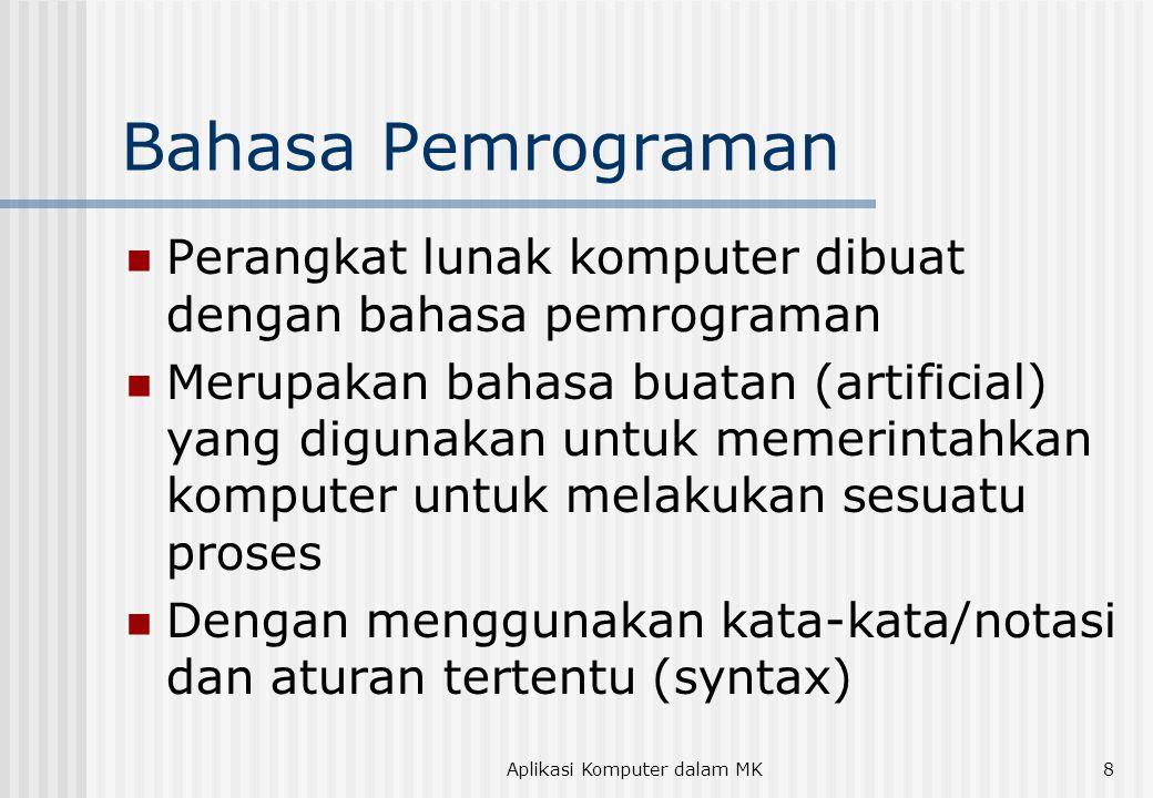 Aplikasi Komputer dalam MK8 Bahasa Pemrograman  Perangkat lunak komputer dibuat dengan bahasa pemrograman  Merupakan bahasa buatan (artificial) yang digunakan untuk memerintahkan komputer untuk melakukan sesuatu proses  Dengan menggunakan kata-kata/notasi dan aturan tertentu (syntax)