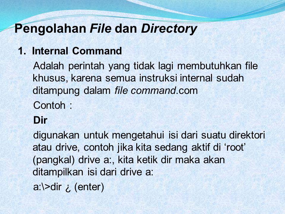 Pengolahan File dan Directory 1. Internal Command Adalah perintah yang tidak lagi membutuhkan file khusus, karena semua instruksi internal sudah ditam