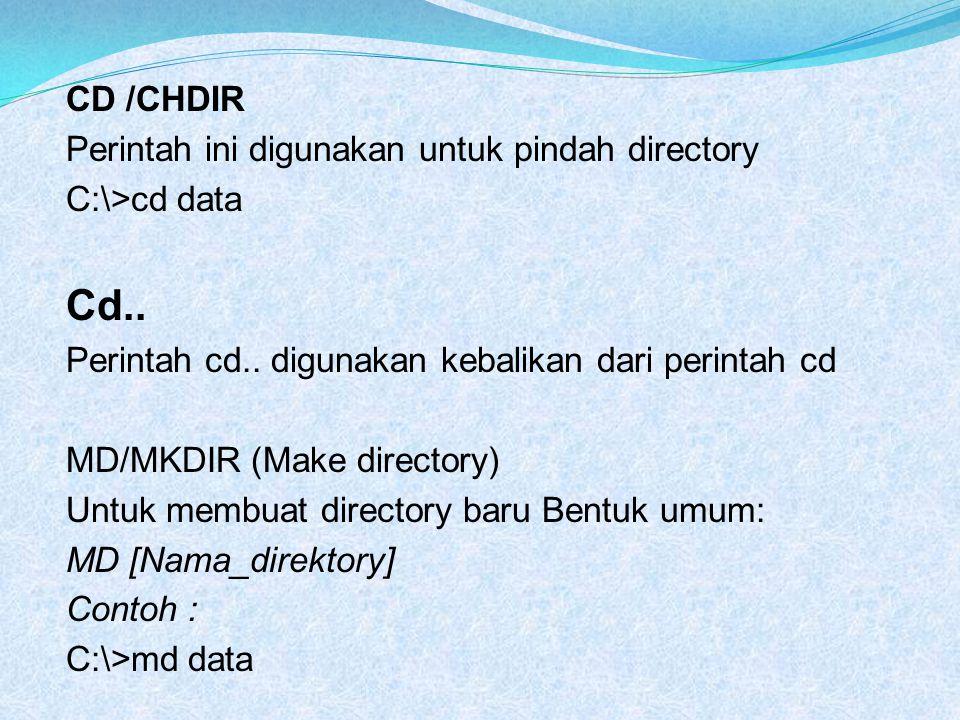CD /CHDIR Perintah ini digunakan untuk pindah directory C:\>cd data Cd.. Perintah cd.. digunakan kebalikan dari perintah cd MD/MKDIR (Make directory)