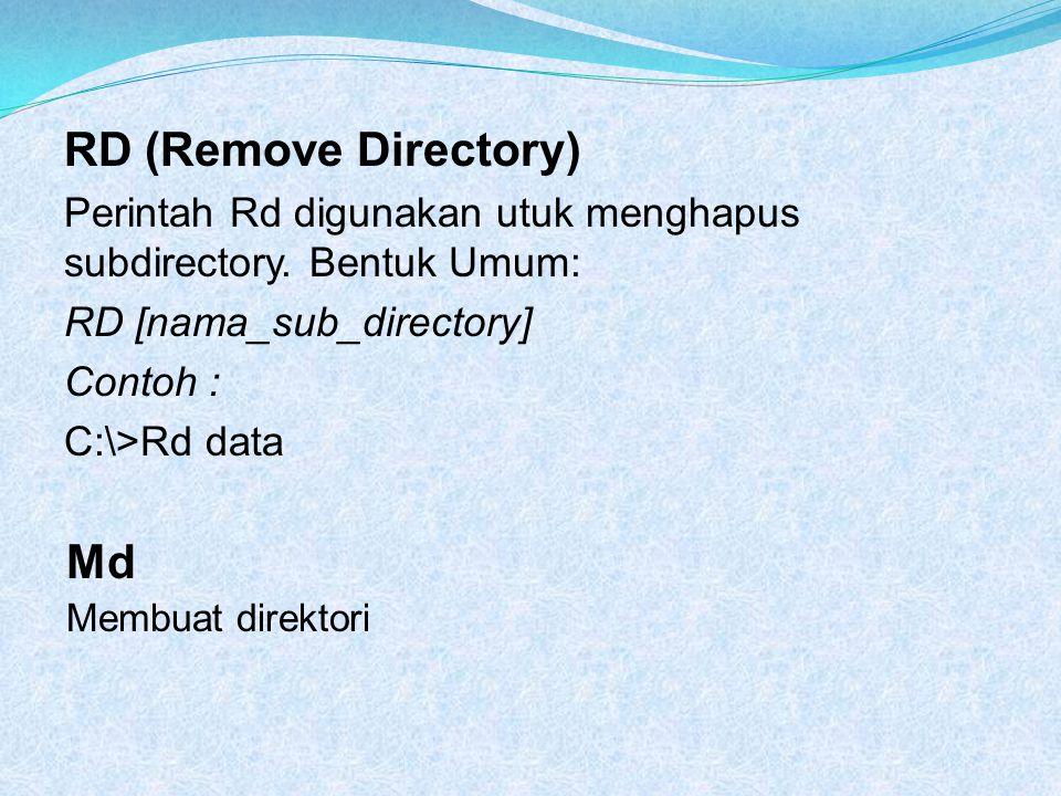RD (Remove Directory) Perintah Rd digunakan utuk menghapus subdirectory. Bentuk Umum: RD [nama_sub_directory] Contoh : C:\>Rd data Md Membuat direktor