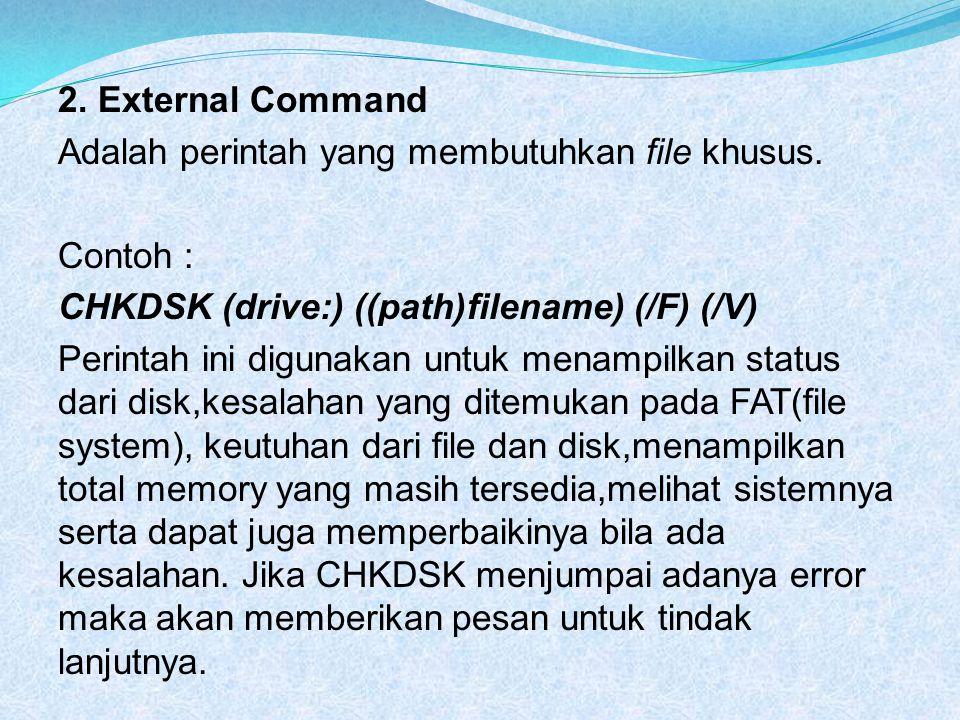 2. External Command Adalah perintah yang membutuhkan file khusus. Contoh : CHKDSK (drive:) ((path)filename) (/F) (/V) Perintah ini digunakan untuk men