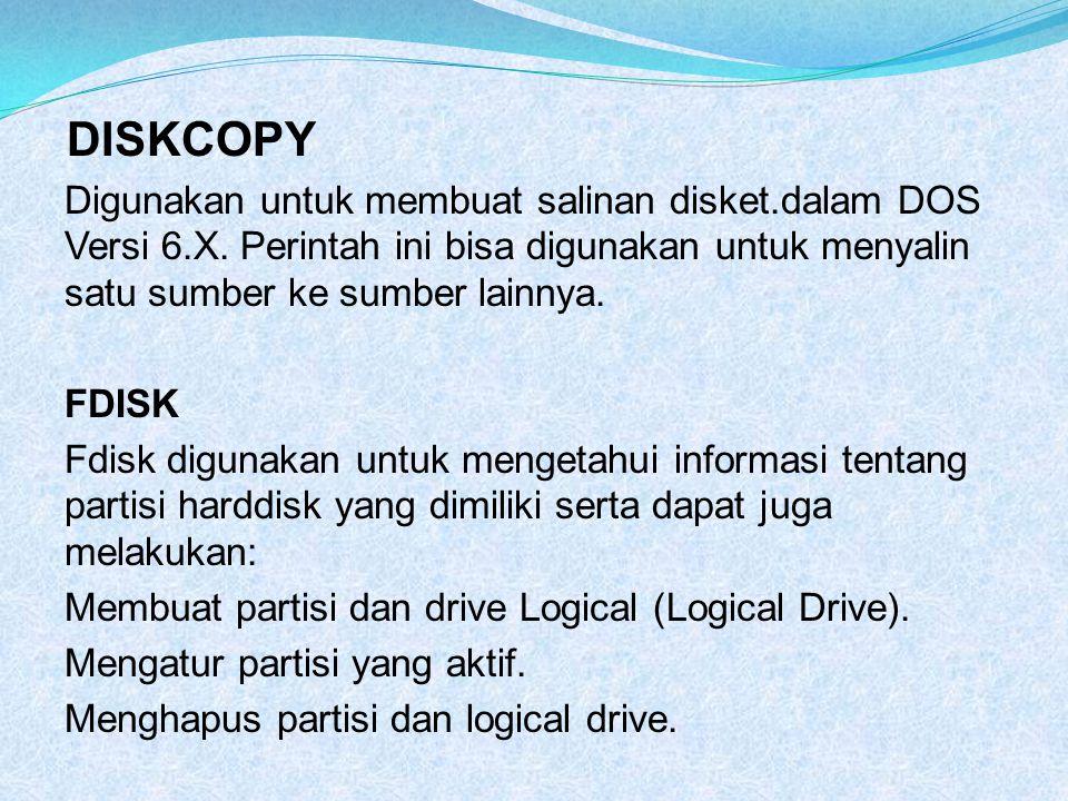 DISKCOPY Digunakan untuk membuat salinan disket.dalam DOS Versi 6.X. Perintah ini bisa digunakan untuk menyalin satu sumber ke sumber lainnya. FDISK F