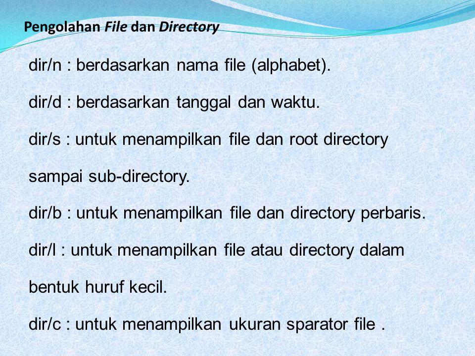 Pengolahan File dan Directory dir/n : berdasarkan nama file (alphabet). dir/d : berdasarkan tanggal dan waktu. dir/s : untuk menampilkan file dan root