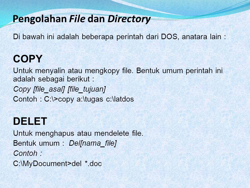 Pengolahan File dan Directory Di bawah ini adalah beberapa perintah dari DOS, anatara lain : COPY Untuk menyalin atau mengkopy file. Bentuk umum perin