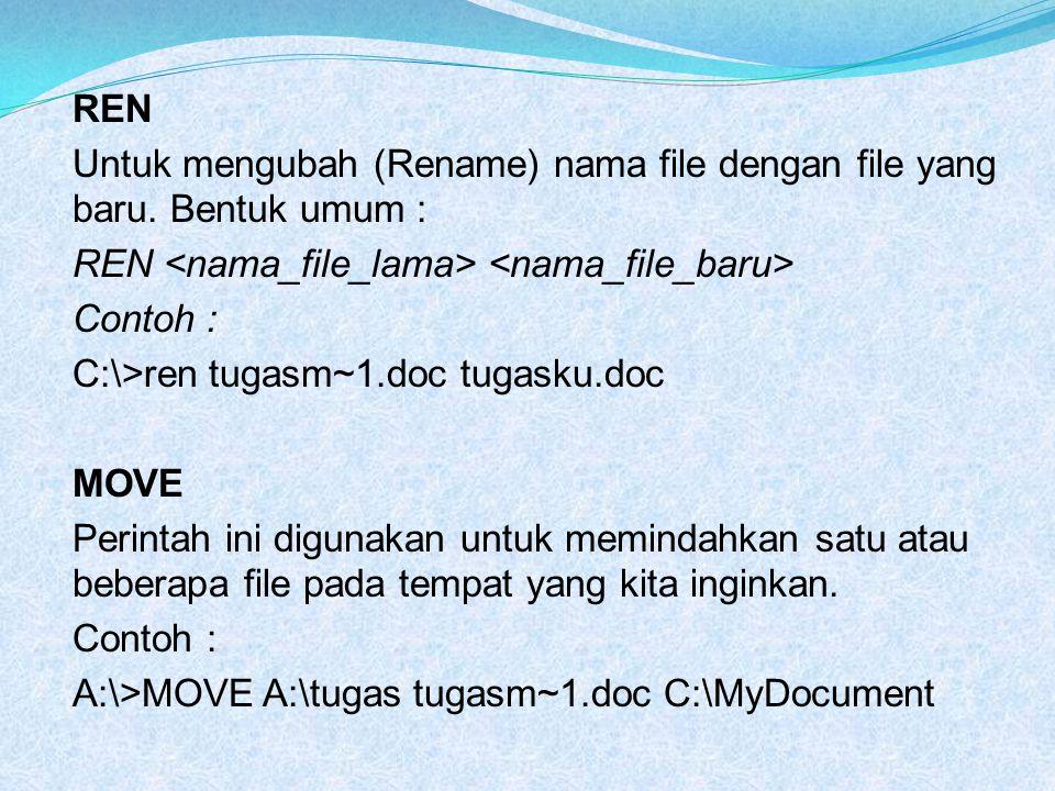 REN Untuk mengubah (Rename) nama file dengan file yang baru. Bentuk umum : REN Contoh : C:\>ren tugasm~1.doc tugasku.doc MOVE Perintah ini digunakan u