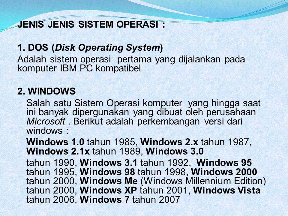 JENIS JENIS SISTEM OPERASI : 1. DOS (Disk Operating System) Adalah sistem operasi pertama yang dijalankan pada komputer IBM PC kompatibel 2. WINDOWS S