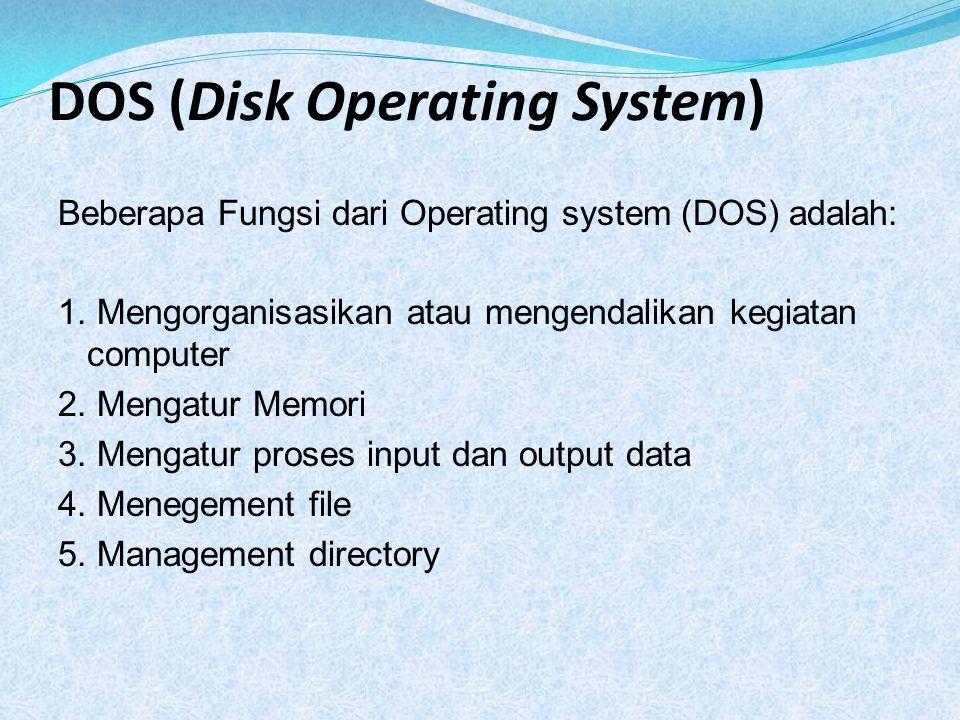 DOS (Disk Operating System) Beberapa Fungsi dari Operating system (DOS) adalah: 1. Mengorganisasikan atau mengendalikan kegiatan computer 2. Mengatur