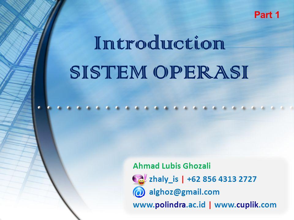 Introduction SISTEM OPERASI Part 1 Ahmad Lubis Ghozali zhaly_is | +62 856 4313 2727 alghoz@gmail.com www.polindra.ac.id | www.cuplik.com
