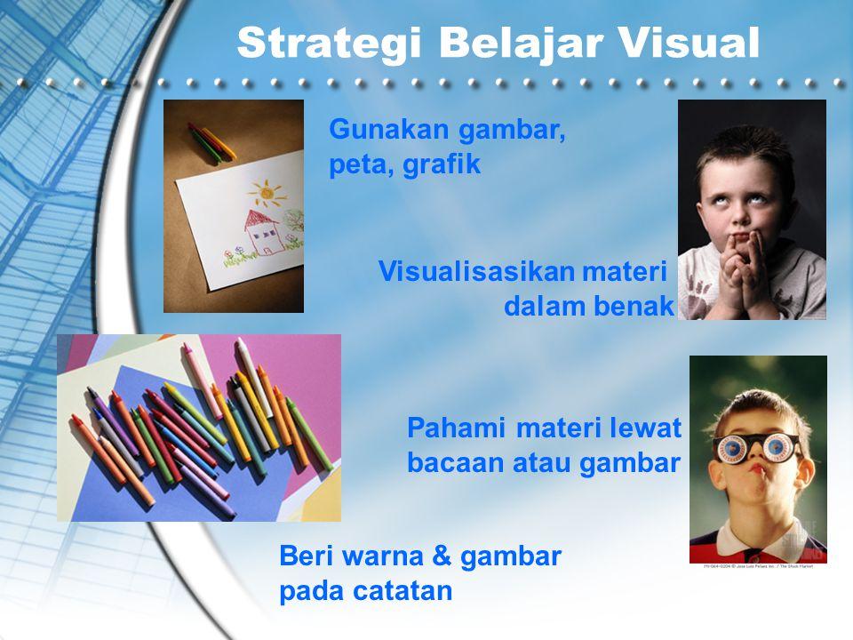 Strategi Belajar Visual Gunakan gambar, peta, grafik Visualisasikan materi dalam benak Beri warna & gambar pada catatan Pahami materi lewat bacaan ata