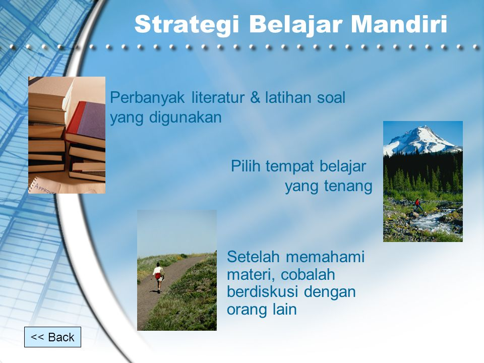 Strategi Belajar Mandiri Perbanyak literatur & latihan soal yang digunakan Pilih tempat belajar yang tenang Setelah memahami materi, cobalah berdiskus
