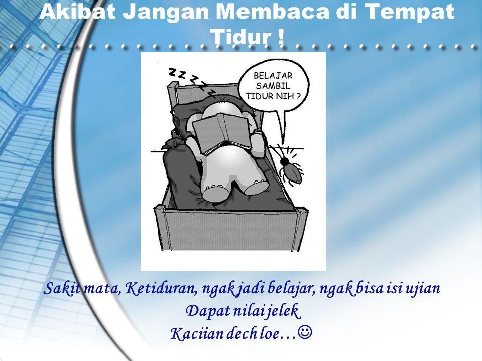Akibat Jangan Membaca di Tempat Tidur ! Sakit mata, Ketiduran, ngak jadi belajar, ngak bisa isi ujian Dapat nilai jelek Kaciian dech loe… 