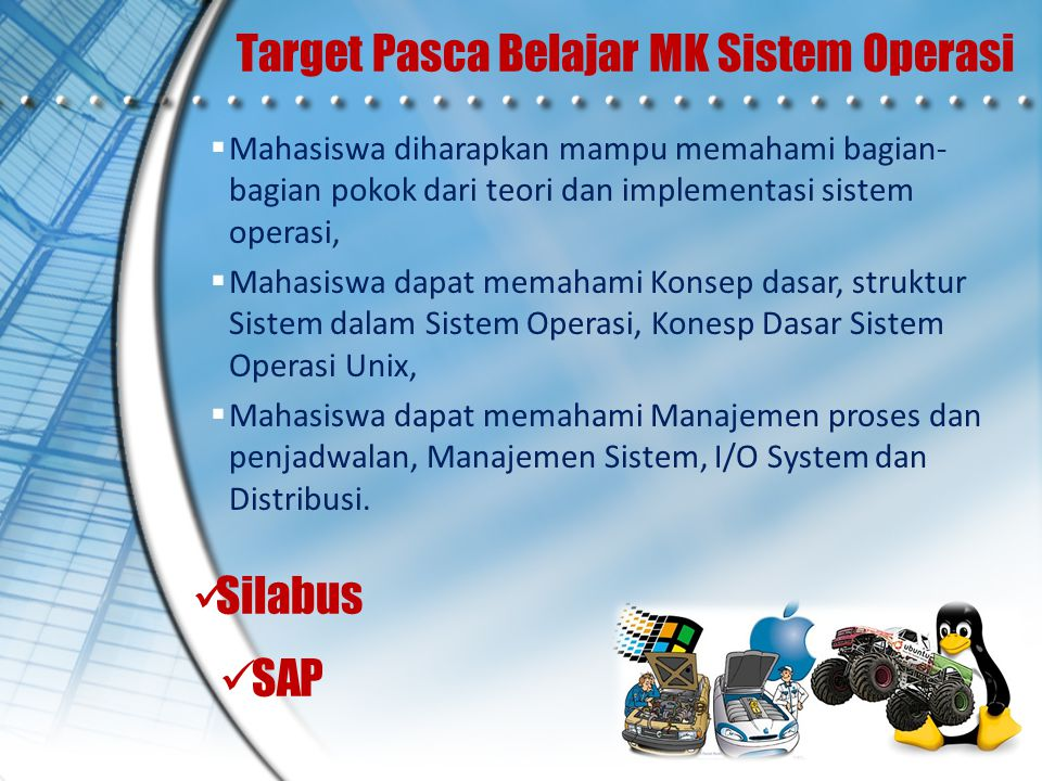 Target Pasca Belajar MK Sistem Operasi  Mahasiswa diharapkan mampu memahami bagian- bagian pokok dari teori dan implementasi sistem operasi,  Mahasi