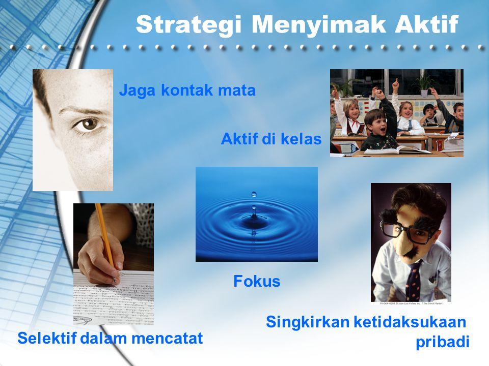 Strategi Menyimak Aktif Jaga kontak mata Selektif dalam mencatat Fokus Singkirkan ketidaksukaan pribadi Aktif di kelas