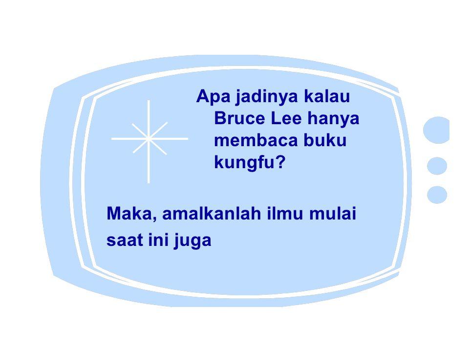 Apa jadinya kalau Bruce Lee hanya membaca buku kungfu? Maka, amalkanlah ilmu mulai saat ini juga