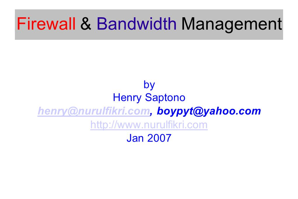 Firewall & Bandwidth Management by Henry Saptono henry@nurulfikri.comhenry@nurulfikri.com, boypyt@yahoo.com http://www.nurulfikri.com Jan 2007