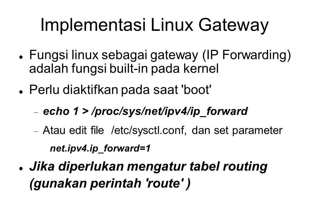 Implementasi Linux Gateway  Fungsi linux sebagai gateway (IP Forwarding) adalah fungsi built-in pada kernel  Perlu diaktifkan pada saat 'boot'  ech
