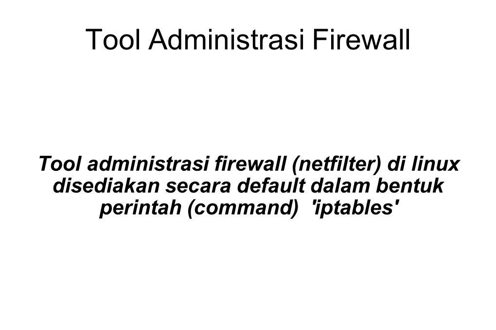 Tool Administrasi Firewall Tool administrasi firewall (netfilter) di linux disediakan secara default dalam bentuk perintah (command) 'iptables'