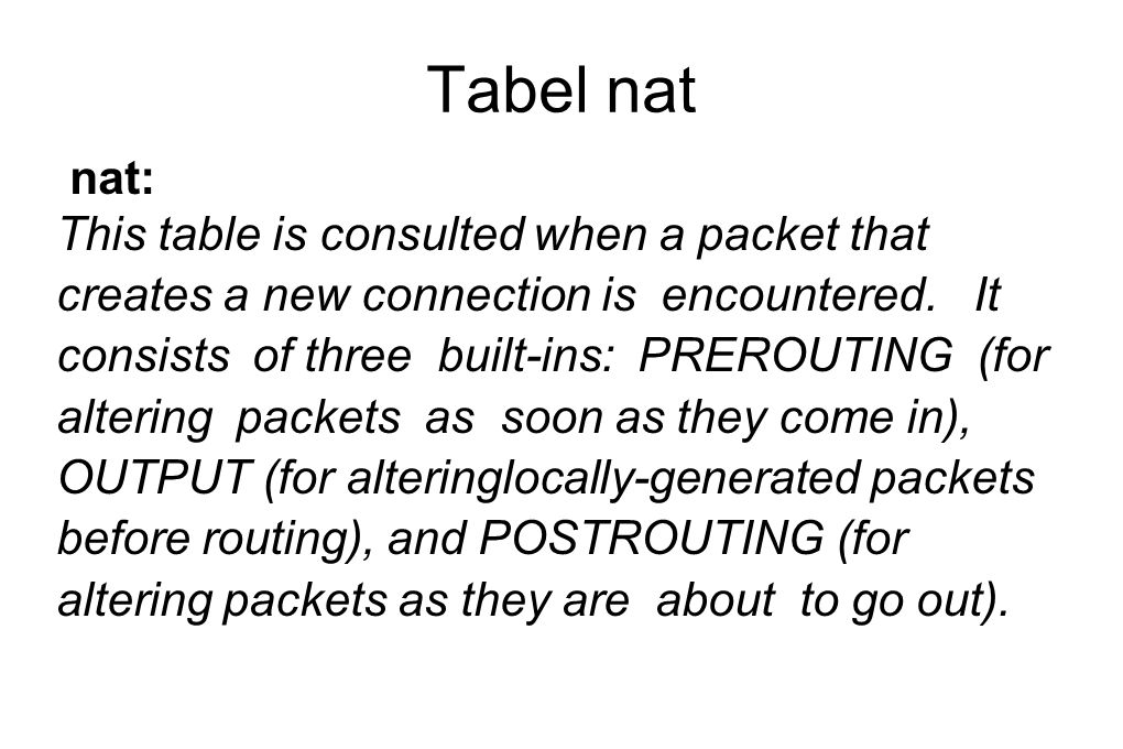 Tabel nat nat: This table is consulted when a packet that creates a new connection is encountered.