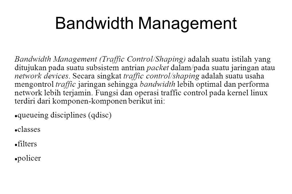 Bandwidth Management Bandwidth Management (Traffic Control/Shaping) adalah suatu istilah yang ditujukan pada suatu subsistem antrian packet dalam/pada