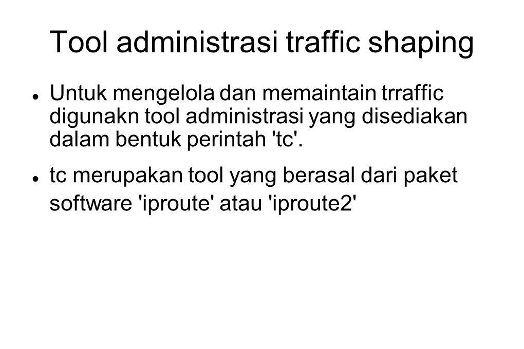 Tool administrasi traffic shaping  Untuk mengelola dan memaintain trraffic digunakn tool administrasi yang disediakan dalam bentuk perintah 'tc'.  t