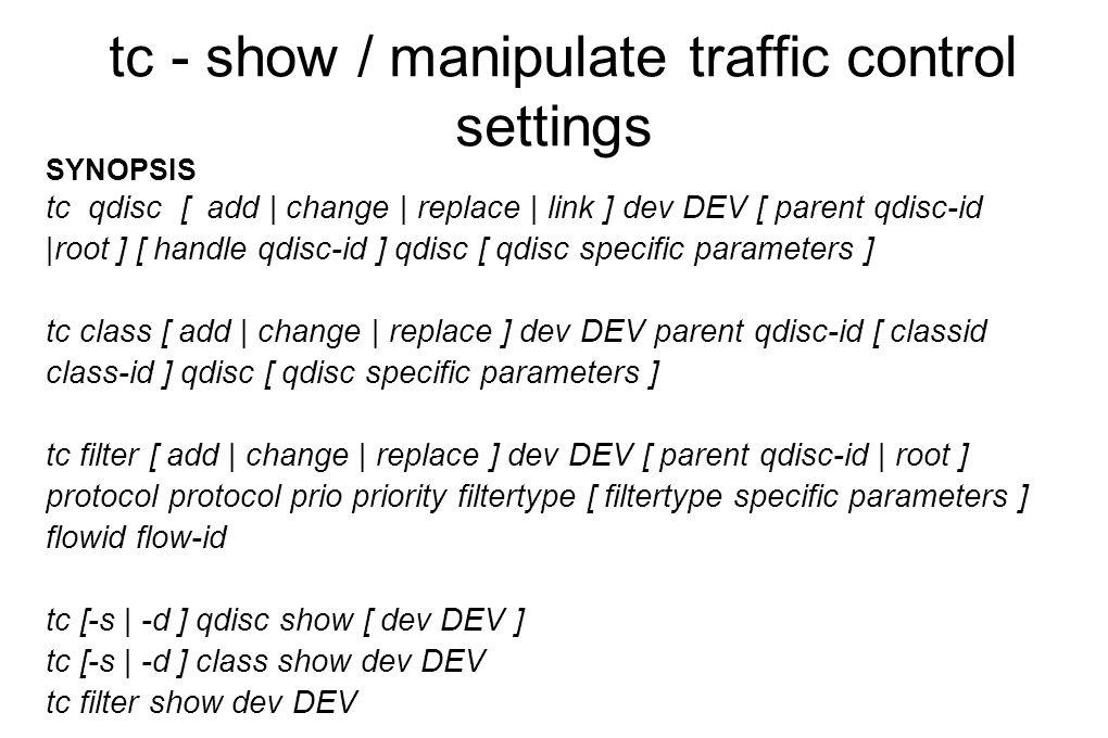 tc - show / manipulate traffic control settings SYNOPSIS tc qdisc [ add | change | replace | link ] dev DEV [ parent qdisc-id |root ] [ handle qdisc-i