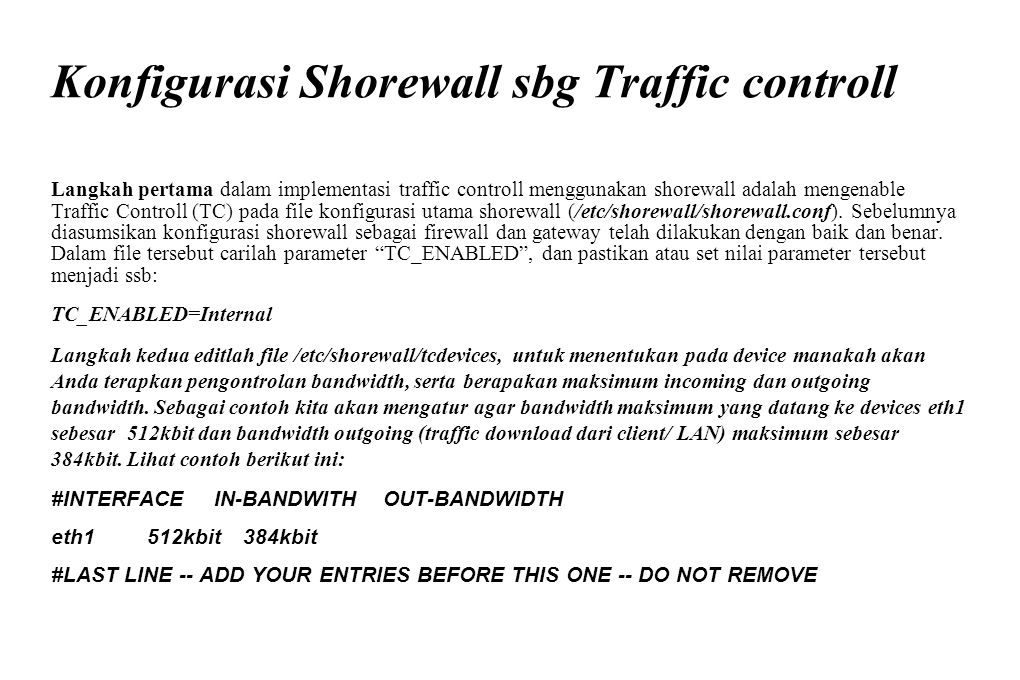 Konfigurasi Shorewall sbg Traffic controll Langkah pertama dalam implementasi traffic controll menggunakan shorewall adalah mengenable Traffic Control